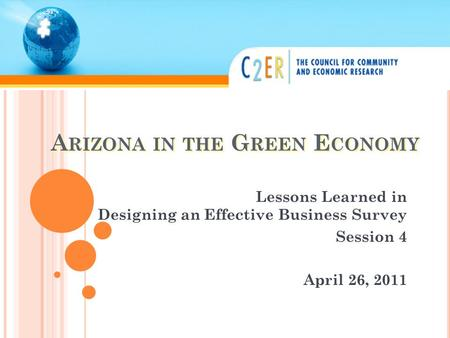 A RIZONA IN THE G REEN E CONOMY Lessons Learned in Designing an Effective Business Survey Session 4 April 26, 2011.