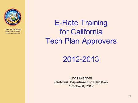 TOM TORLAKSON State Superintendent of Public Instruction E-Rate Training for California Tech Plan Approvers 2012-2013 Doris Stephen California Department.