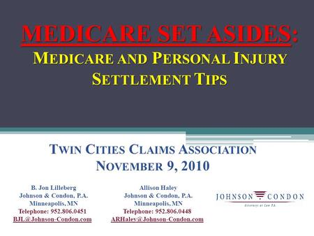 MEDICARE SET ASIDES: M EDICARE AND P ERSONAL I NJURY S ETTLEMENT T IPS T WIN C ITIES C LAIMS A SSOCIATION N OVEMBER 9, 2010 B. Jon Lilleberg Johnson &
