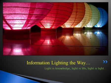 Information Lighting the Way… Light is knowledge, light is life, light is light…