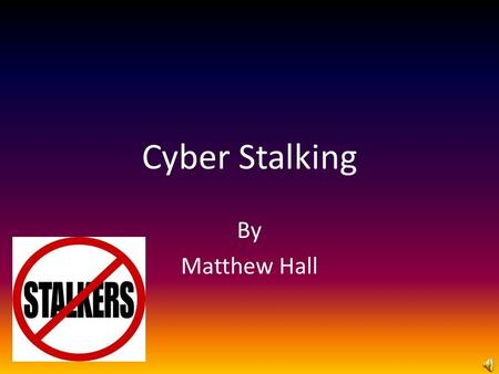 Cyber Stalking By Matthew Hall. What is cyber stalking? According to techarget.com, it is defined as a crime in which the attacker harasses a victim using.