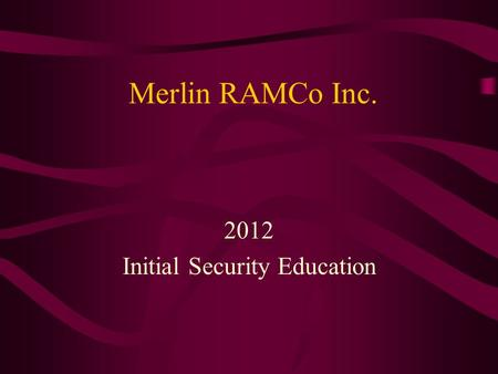 Merlin RAMCo Inc. 2012 Initial Security Education.