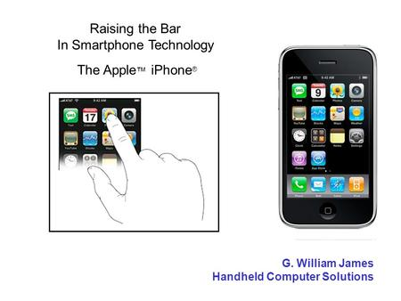 Raising the Bar In Smartphone Technology The Apple iPhone ® G. William James Handheld Computer Solutions.