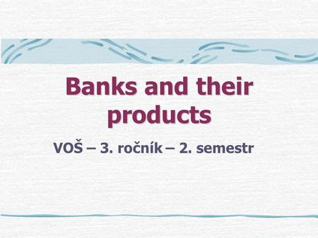 Banks and their products VOŠ – 3. ročník – 2. semestr.