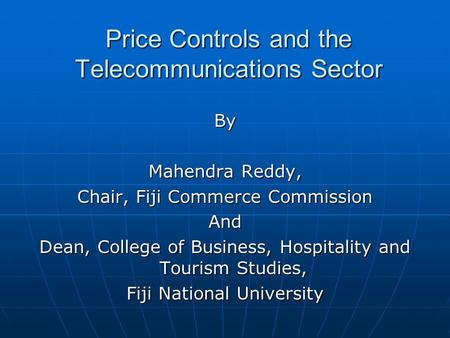Price Controls and the Telecommunications Sector By Mahendra Reddy, Chair, Fiji Commerce Commission And Dean, College of Business, Hospitality and Tourism.