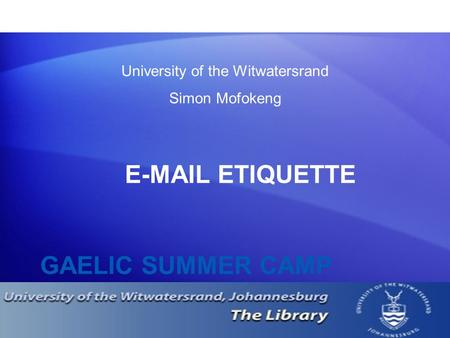 GAELIC SUMMER CAMP E-MAIL ETIQUETTE University of the Witwatersrand Simon Mofokeng.