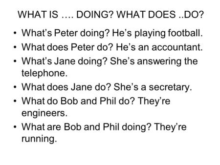 WHAT IS …. DOING? WHAT DOES..DO? Whats Peter doing? Hes playing football. What does Peter do? Hes an accountant. Whats Jane doing? Shes answering the telephone.