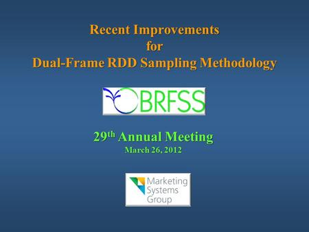 Recent Improvements for Dual-Frame RDD Sampling Methodology 29 th Annual Meeting March 26, 2012.