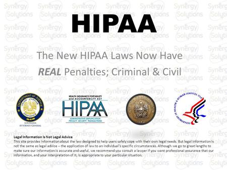 HIPAA The New HIPAA Laws Now Have REAL Penalties; Criminal & Civil Legal Information Is Not Legal Advice This site provides information about the law designed.