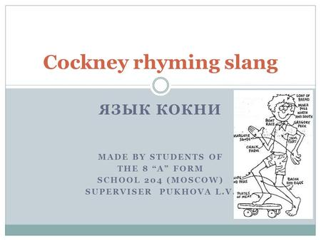 ЯЗЫК КОКНИ MADE BY STUDENTS OF THE 8 A FORM SCHOOL 204 (MOSCOW) SUPERVISER PUKHOVA L.V. Cockney rhyming slang.