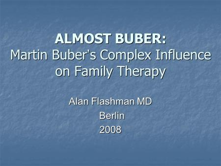 ALMOST BUBER: Martin Buber s Complex Influence on Family Therapy Alan Flashman MD Berlin Berlin2008.