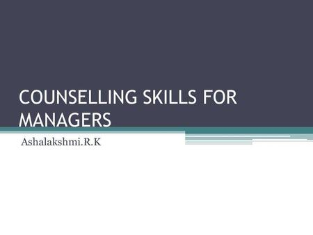 COUNSELLING SKILLS FOR MANAGERS Ashalakshmi.R.K. MEANING OF COUNSELLING Discussions and interactions Between a person who has a problem It should be solved.