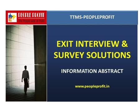 EXIT INTERVIEW & SURVEY SOLUTIONS INFORMATION ABSTRACT www.peopleprofit.in TTMS-PEOPLEPROFIT TTMS-PEOPLEPROFIT.