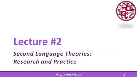 Lecture #2 Second Language Theories: Research and Practice © 2014 MARY RIGGS 1.