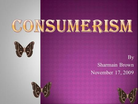 By Sharmain Brown November 17, 2009 CONSUMERISMCONSUMERISM.