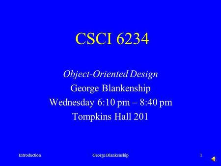 IntroductionGeorge Blankenship1 CSCI 6234 Object-Oriented Design George Blankenship Wednesday 6:10 pm – 8:40 pm Tompkins Hall 201.