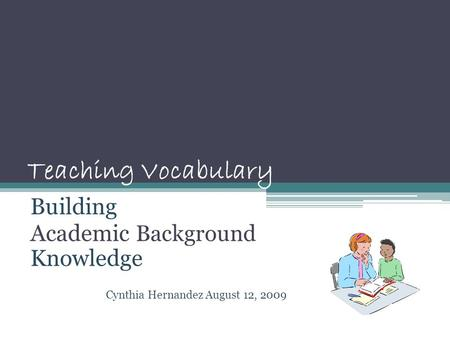 Teaching Vocabulary Building Academic Background Knowledge Cynthia Hernandez August 12, 2009.