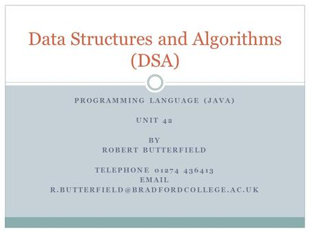PROGRAMMING LANGUAGE (JAVA) UNIT 42 BY ROBERT BUTTERFIELD TELEPHONE 01274 436413  Data Structures and Algorithms.
