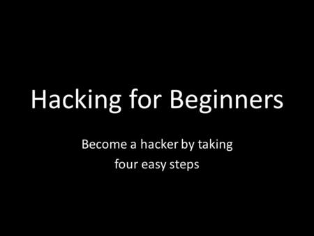 Hacking for Beginners Become a hacker by taking four easy steps.