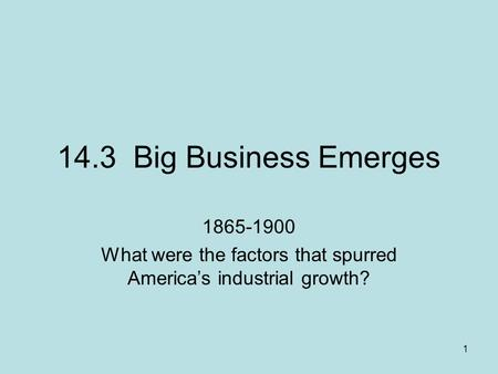 1 14.3 Big Business Emerges 1865-1900 What were the factors that spurred Americas industrial growth?