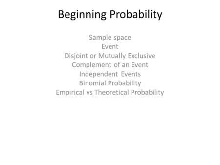 Beginning Probability Sample space Event Disjoint or Mutually Exclusive Complement of an Event Independent Events Binomial Probability Empirical vs Theoretical.