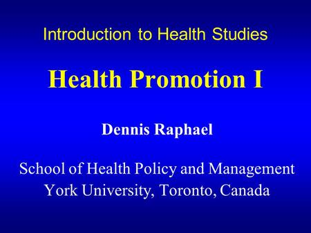 Introduction to Health Studies Health Promotion I Dennis Raphael School of Health Policy and Management York University, Toronto, Canada.