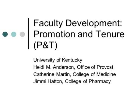 Faculty Development: Promotion and Tenure (P&T) University of Kentucky Heidi M. Anderson, Office of Provost Catherine Martin, College of Medicine Jimmi.