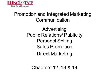 Promotion and Integrated Marketing Communication Advertising Public Relations/ Publicity Personal Selling Sales Promotion Direct Marketing Chapters 12,