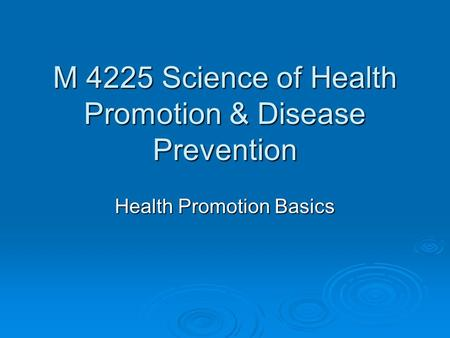M 4225 Science of Health Promotion & Disease Prevention Health Promotion Basics.