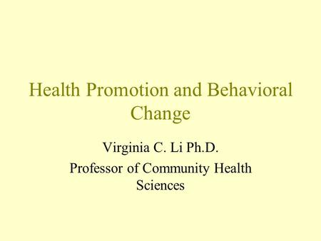Health Promotion and Behavioral Change Virginia C. Li Ph.D. Professor of Community Health Sciences.
