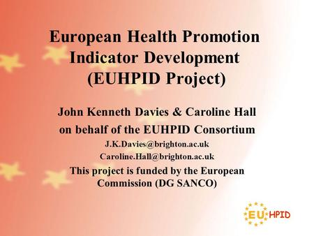 European Health Promotion Indicator Development (EUHPID Project) John Kenneth Davies & Caroline Hall on behalf of the EUHPID Consortium