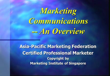Marketing Communications -- An Overview Asia-Pacific Marketing Federation Certified Professional Marketer Copyright by Marketing Institute of Singapore.