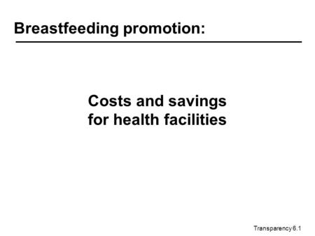 Transparency 6.1 Breastfeeding promotion: Costs and savings for health facilities.