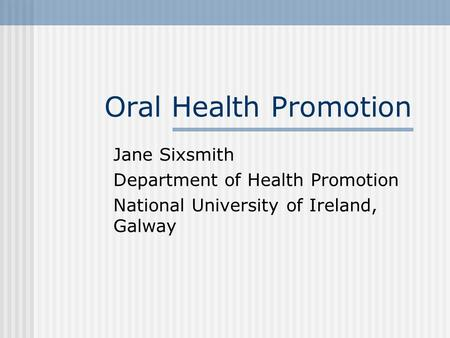 Oral Health Promotion Jane Sixsmith Department of Health Promotion National University of Ireland, Galway.