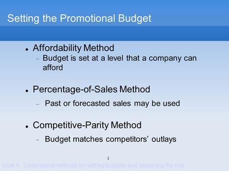 1 Setting the Promotional Budget Affordability Method Budget is set at a level that a company can afford Percentage-of-Sales Method Past or forecasted.