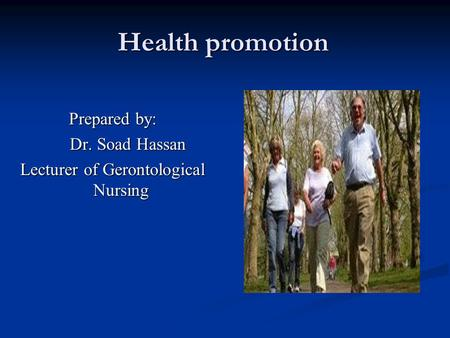Health promotion Prepared by: Dr. Soad Hassan Dr. Soad Hassan Lecturer of Gerontological Nursing.