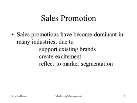 András BauerMarketing Management1 Sales Promotion Sales promotions have become dominant in many industries, due to support existing brands create excitement.