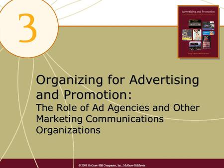 Organizing for Advertising and Promotion: The Role of Ad Agencies and Other Marketing Communications Organizations © 2003 McGraw-Hill Companies, Inc.,