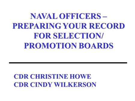 CDR CHRISTINE HOWE CDR CINDY WILKERSON NAVAL OFFICERS – PREPARING YOUR RECORD FOR SELECTION/ PROMOTION BOARDS.