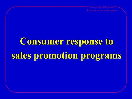 Consumer Behavior <strong>Sales</strong> <strong>promotion</strong> programs Consumer response to <strong>sales</strong> <strong>promotion</strong> programs.