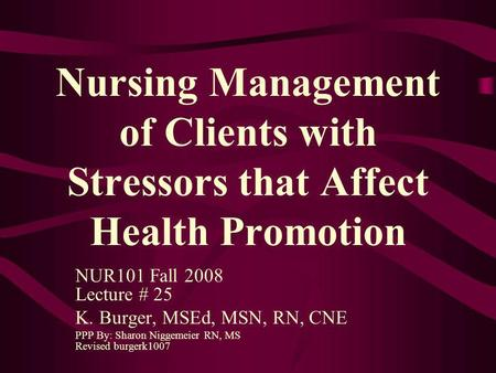 Nursing Management of Clients with Stressors that Affect Health Promotion NUR101 Fall 2008 Lecture # 25 K. Burger, MSEd, MSN, RN, CNE PPP By: Sharon Niggemeier.