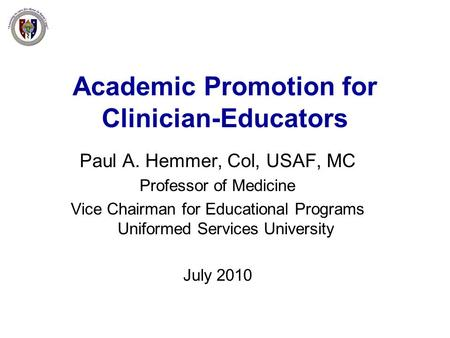 Academic Promotion for Clinician-Educators Paul A. Hemmer, Col, USAF, MC Professor of Medicine Vice Chairman for Educational Programs Uniformed Services.