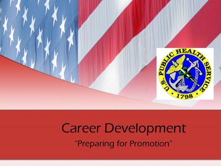 Career Development Preparing for Promotion. Introduction This presentation is designed to aid PHS officers in preparing for the promotion process. There.