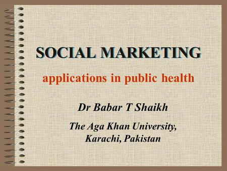 SOCIAL MARKETING Dr Babar T Shaikh The Aga Khan University, Karachi, Pakistan applications in public health.