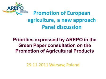 Promotion of European agriculture, a new approach Panel discussion 29.11.2011 Warsaw, Poland Priorities expressed by AREPO in the Green Paper consultation.