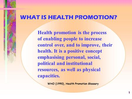1 Health promotion is the process of enabling people to increase control over, and to improve, their health. It is a positive concept emphasising personal,
