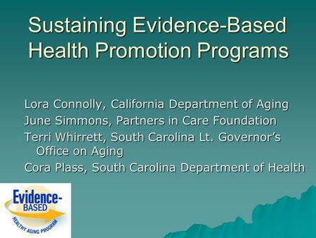 Sustaining Evidence-Based Health Promotion Programs Lora Connolly, California Department of Aging June Simmons, Partners in Care Foundation Terri Whirrett,