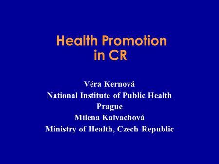 Health Promotion in CR Věra Kernová National Institute of Public Health Prague Milena Kalvachová Ministry of Health, Czech Republic.