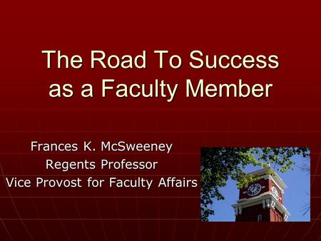 The Road To Success as a Faculty Member Frances K. McSweeney Regents Professor Vice Provost for Faculty Affairs.