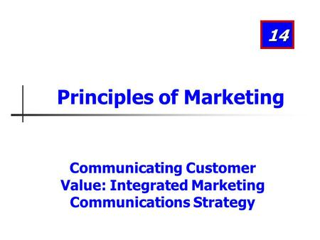 Communicating Customer Value: Integrated Marketing Communications Strategy 14 Principles of Marketing.